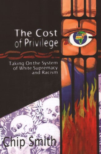 The Cost of Privilege: Taking On the System of White Supremacy and Racism by Chip Smith